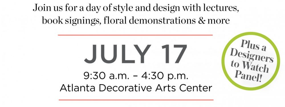 Join us for a day of style and design with lectures, book signings, floral demonstrations & more. July 17, 2019, 9:30 a.m.-4:30 p.m. Atlanta Decorative Arts Center. Plus a Designers-to-Watch panel! Open to the public.
