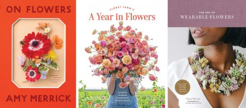Book covers for On Flowers: Lessons from an Accidental Florist (Artisan, 2019) by Amy Merrick; Floret Farm's A Year in Flowers (Chronicle Books, 2020) by Erin Benzakein; The Art of Wearable Flowers (Chronicle Books, 2020) by Susan McLeary